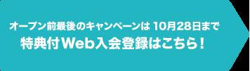 オープン前最後のキャンペーンは10月28日まで!特典付Web入会登録はこちら!